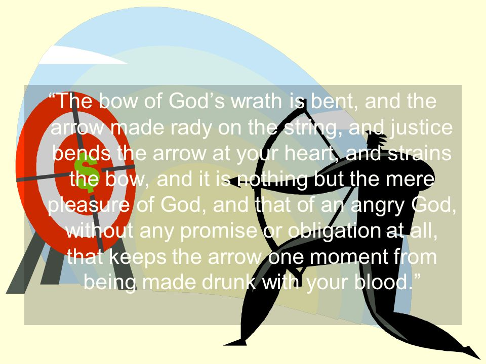 The bow of God's wrath is bent, and the arrow made rady on the string, and justice bends the arrow at your heart, and strains the bow, and it is nothing but the mere pleasure of God, and that of an angry God, without any promise or obligation at all, that keeps the arrow one moment from being made drunk with your blood.
