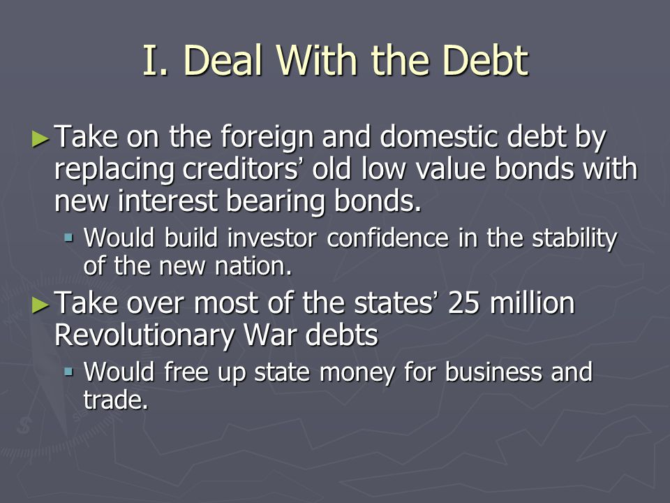 I. Deal With the Debt Take on the foreign and domestic debt by replacing creditors' old low value bonds with new interest bearing bonds.