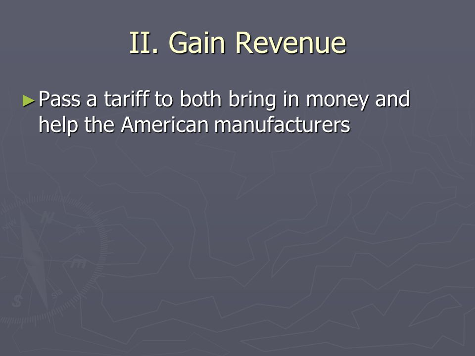 II. Gain Revenue Pass a tariff to both bring in money and help the American manufacturers