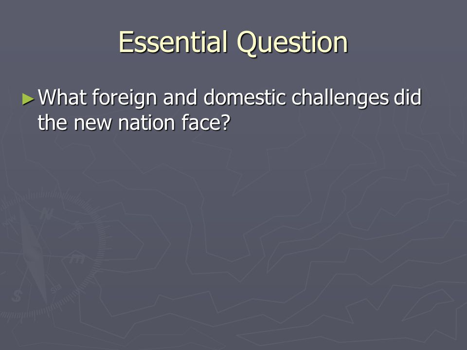 Essential Question What foreign and domestic challenges did the new nation face