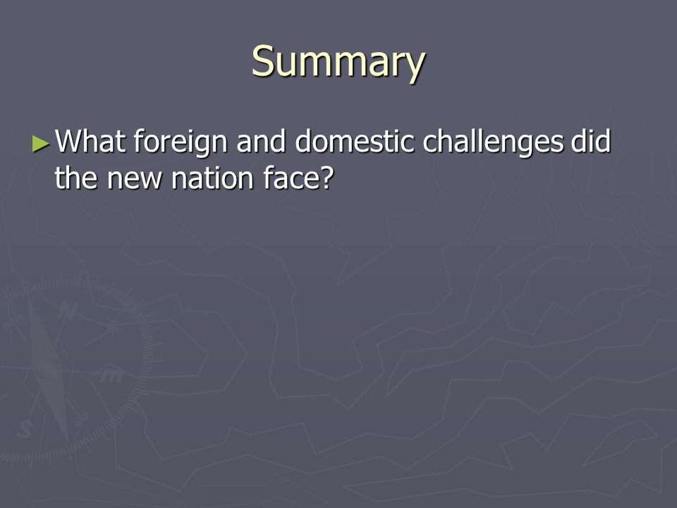Summary What foreign and domestic challenges did the new nation face