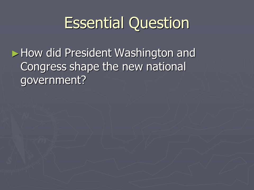 Essential Question How did President Washington and Congress shape the new national government