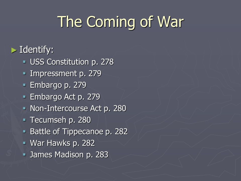 The Coming of War Identify: USS Constitution p. 278 Impressment p. 279