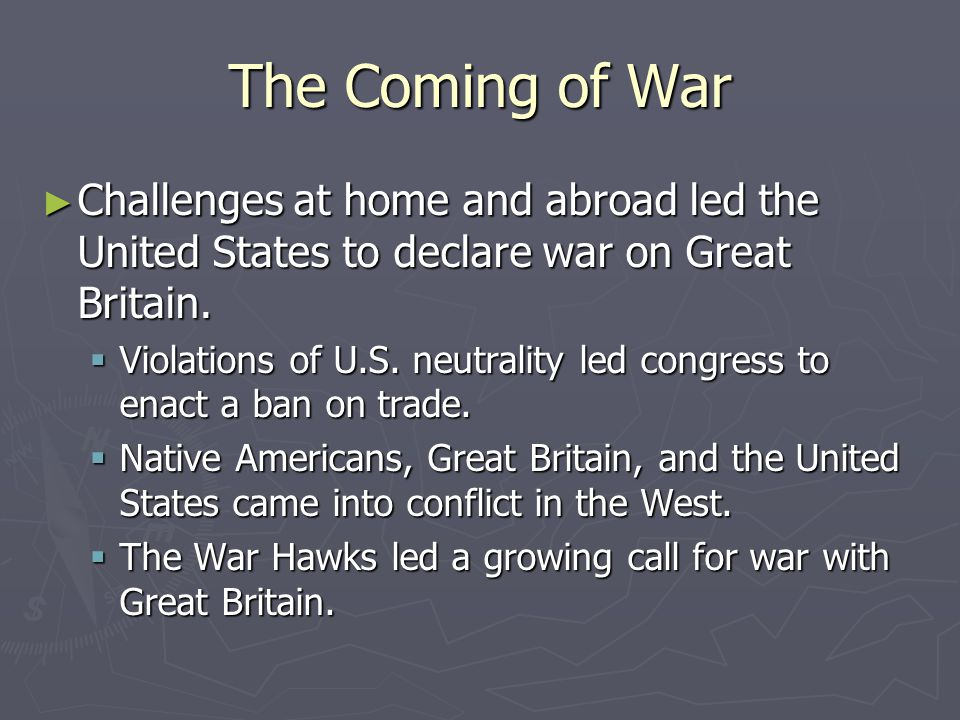 The Coming of War Challenges at home and abroad led the United States to declare war on Great Britain.