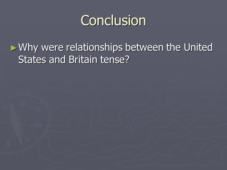 Conclusion Why were relationships between the United States and Britain tense