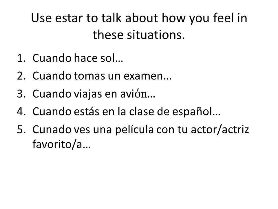 Use estar to talk about how you feel in these situations.