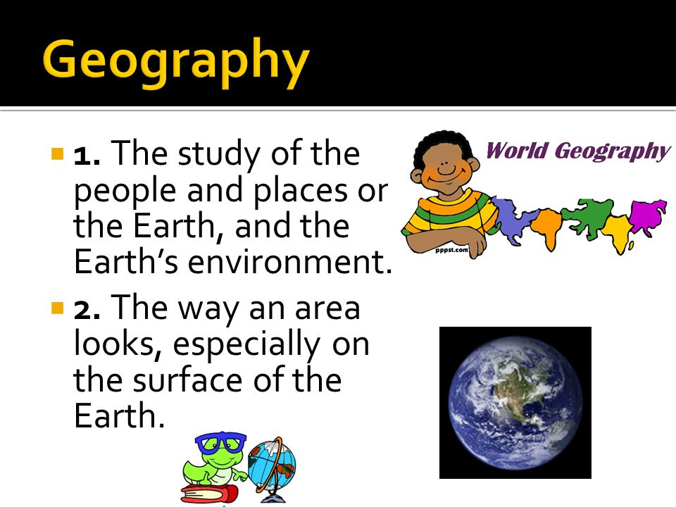 Geography 1. The study of the people and places on the Earth, and the Earth's environment.