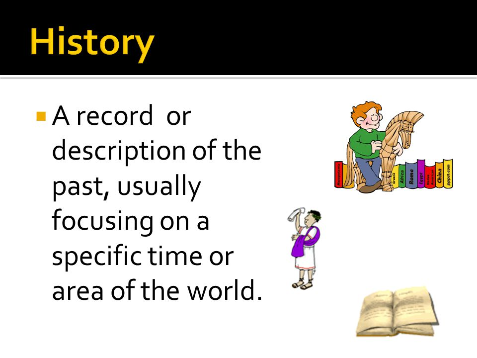 History A record or description of the past, usually focusing on a specific time or area of the world.