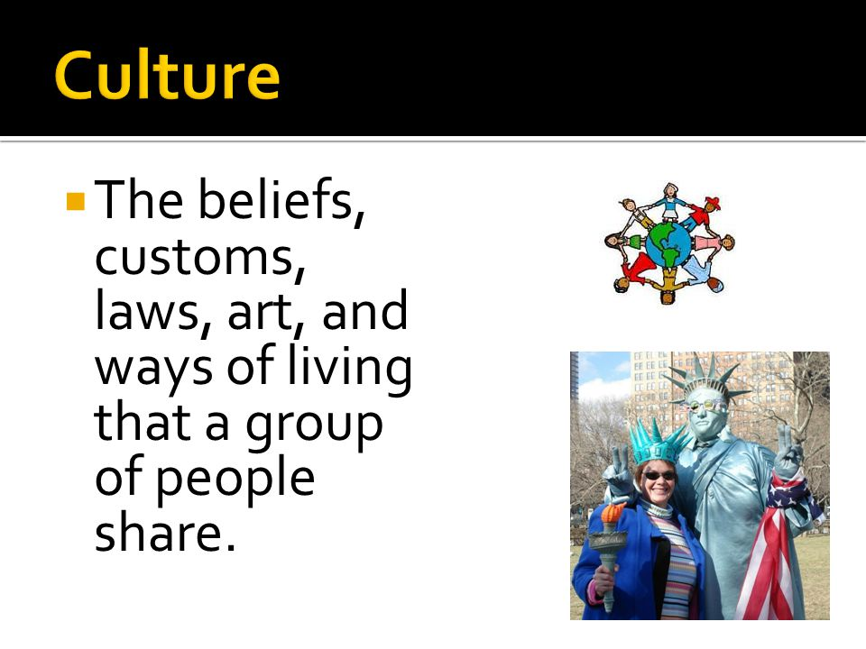Culture The beliefs, customs, laws, art, and ways of living that a group of people share.