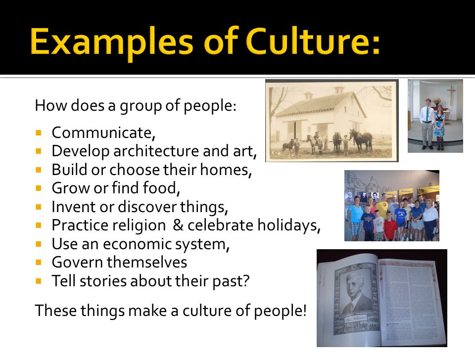 Examples of Culture: How does a group of people: Communicate,