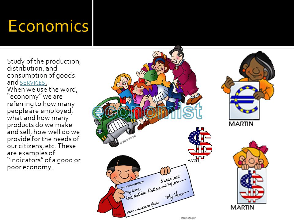 Economics Study of the production, distribution, and consumption of goods and services.