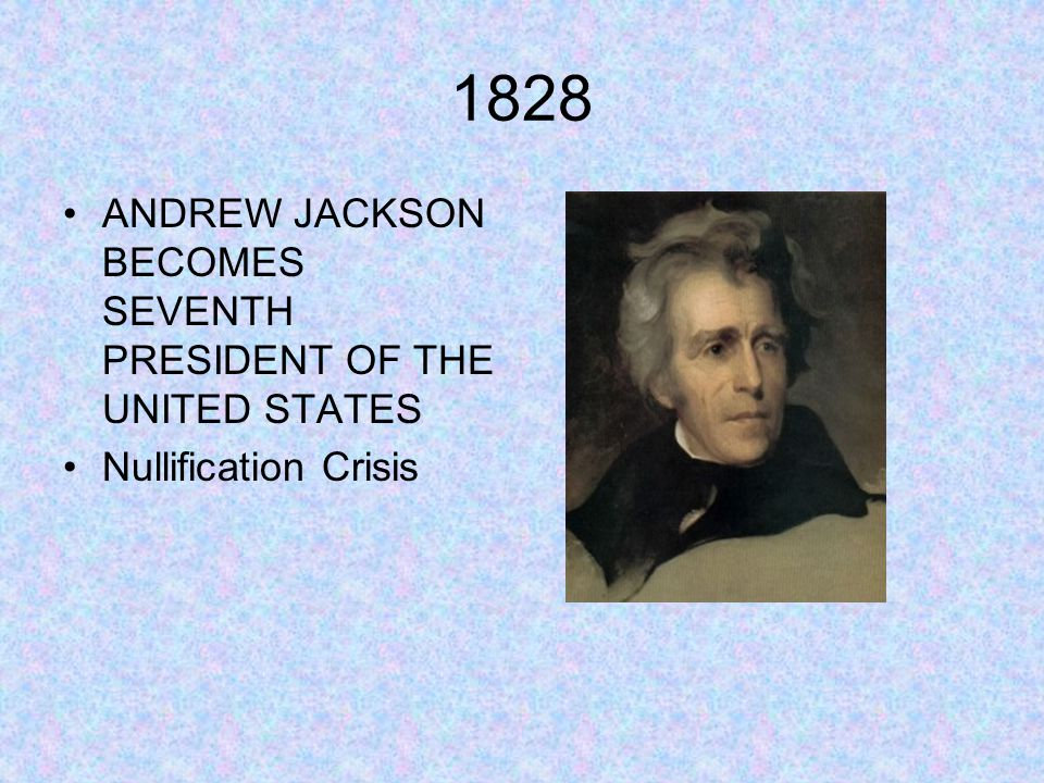 1828 ANDREW JACKSON BECOMES SEVENTH PRESIDENT OF THE UNITED STATES