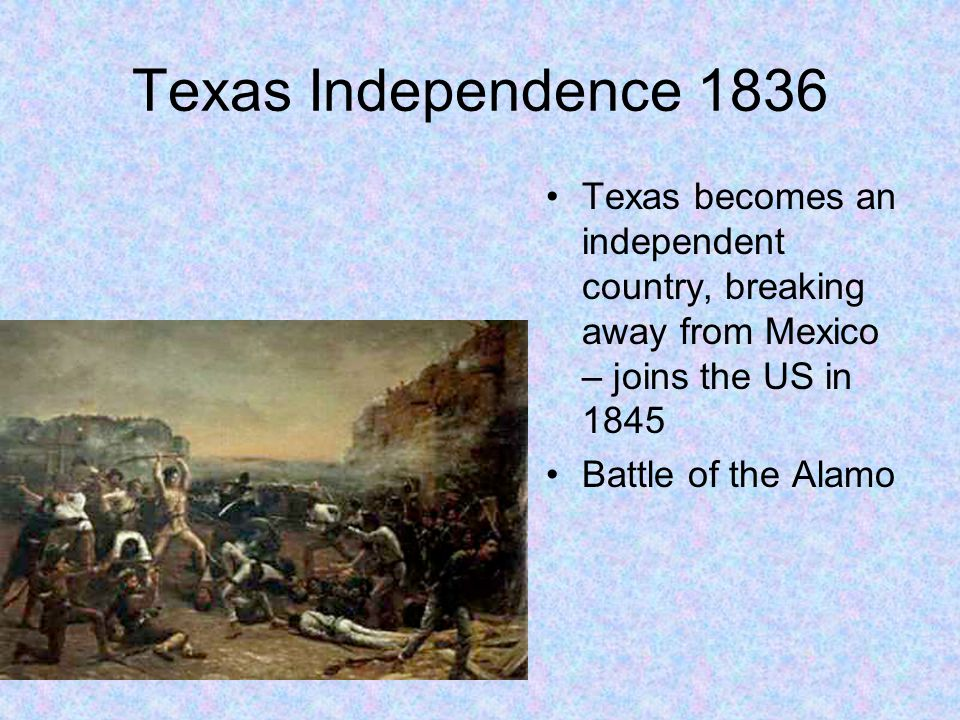 Texas Independence 1836 Texas becomes an independent country, breaking away from Mexico – joins the US in 1845.