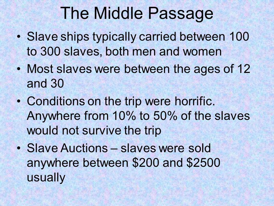The Middle Passage Slave ships typically carried between 100 to 300 slaves, both men and women. Most slaves were between the ages of 12 and 30.