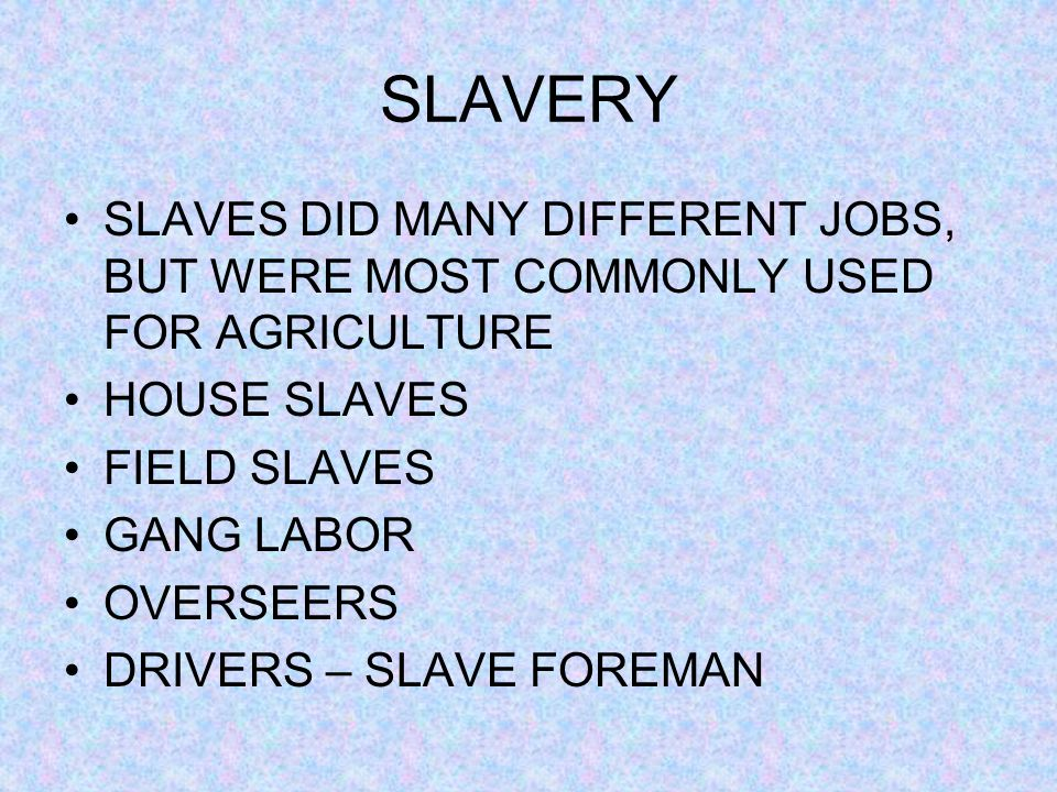 SLAVERY SLAVES DID MANY DIFFERENT JOBS, BUT WERE MOST COMMONLY USED FOR AGRICULTURE. HOUSE SLAVES.