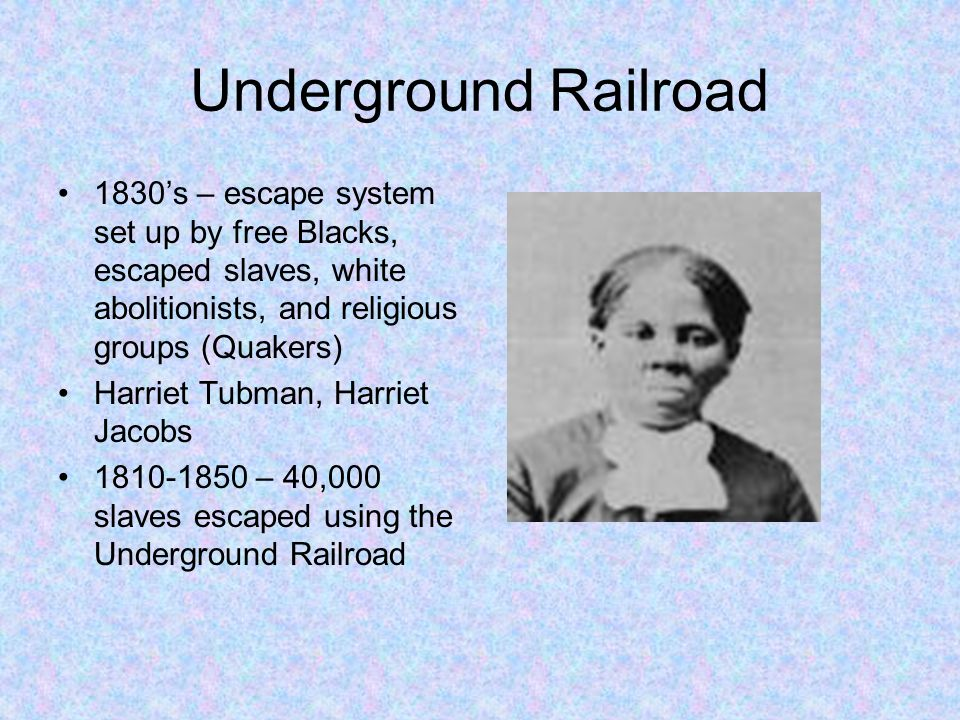 Underground Railroad 1830's – escape system set up by free Blacks, escaped slaves, white abolitionists, and religious groups (Quakers)