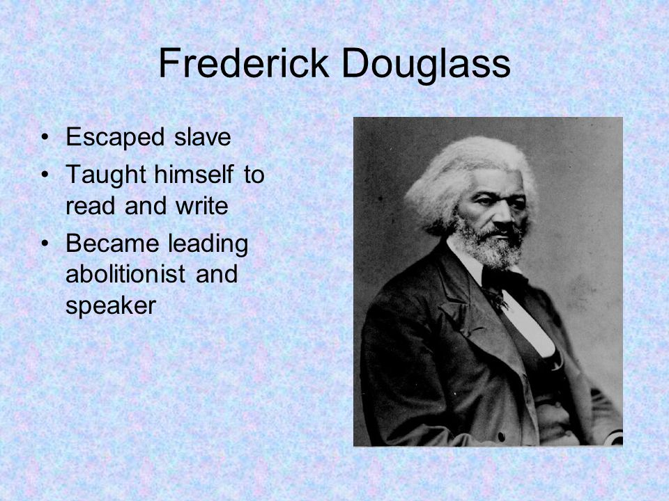 Frederick Douglass Escaped slave Taught himself to read and write