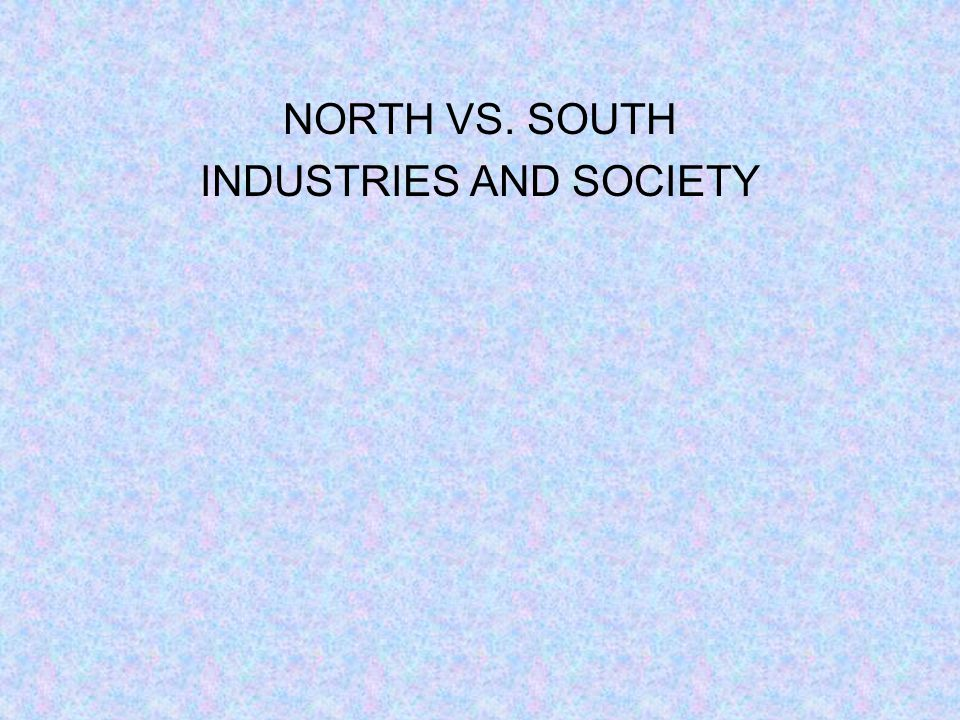 NORTH VS. SOUTH INDUSTRIES AND SOCIETY