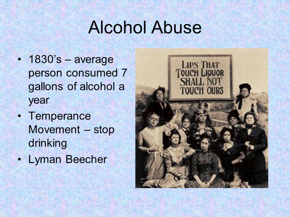 Alcohol Abuse 1830's – average person consumed 7 gallons of alcohol a year. Temperance Movement – stop drinking.