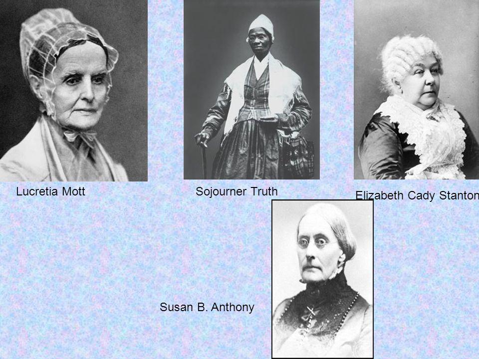 Lucretia Mott Sojourner Truth Elizabeth Cady Stanton Susan B. Anthony