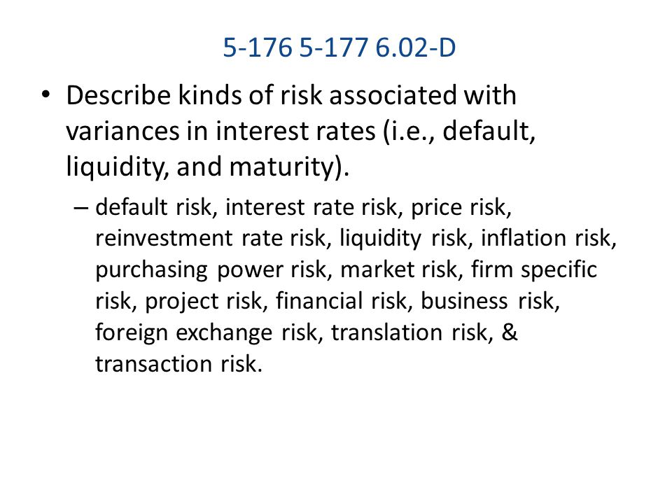 D Describe kinds of risk associated with variances in interest rates (i.e., default, liquidity, and maturity).
