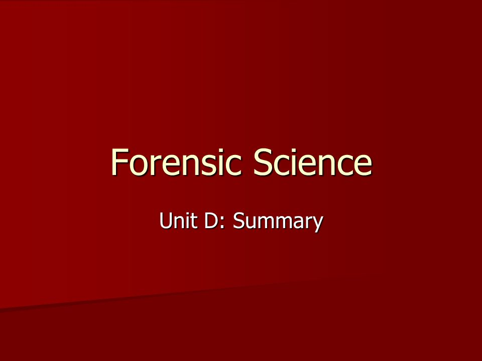 Forensic Science Unit D: Summary