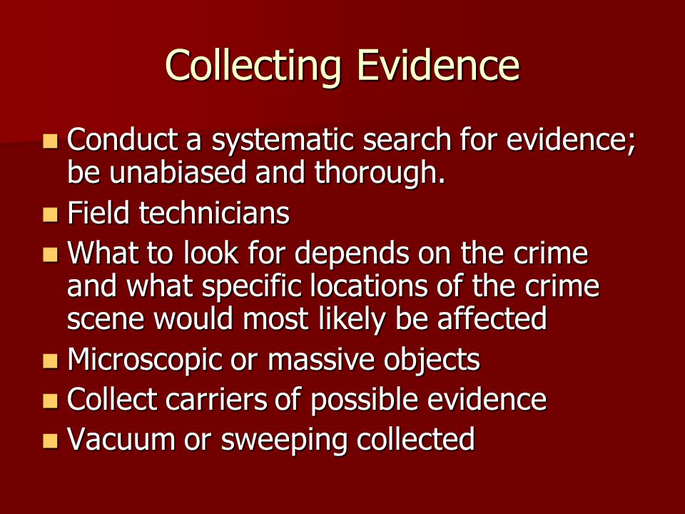 Collecting Evidence Conduct a systematic search for evidence; be unabiased and thorough. Field technicians.