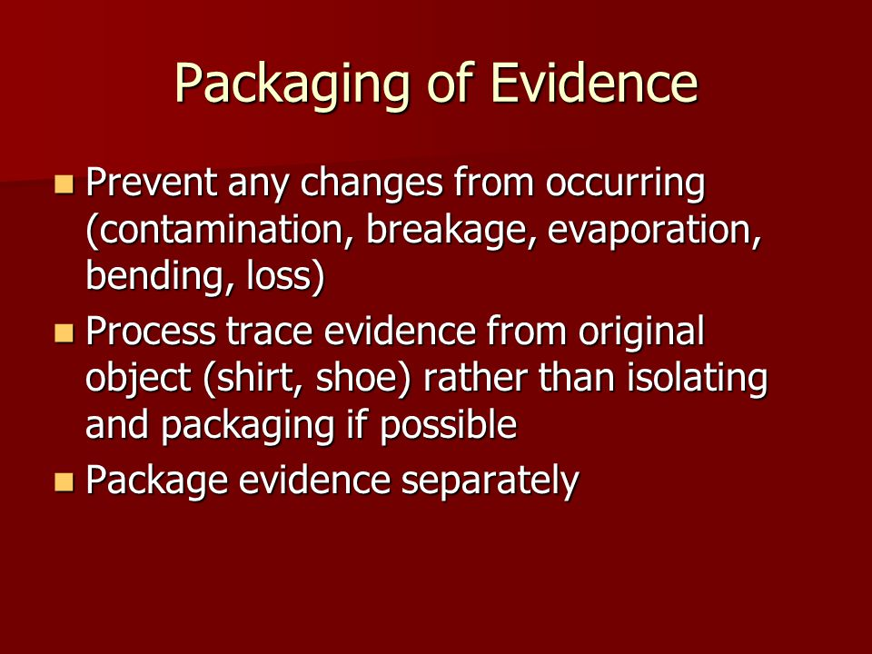 Packaging of Evidence Prevent any changes from occurring (contamination, breakage, evaporation, bending, loss)