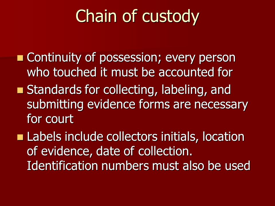 Chain of custody Continuity of possession; every person who touched it must be accounted for.