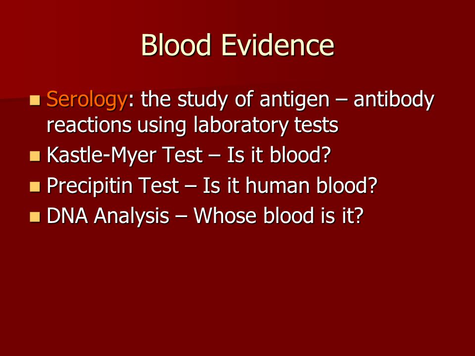 Blood Evidence Serology: the study of antigen – antibody reactions using laboratory tests. Kastle-Myer Test – Is it blood
