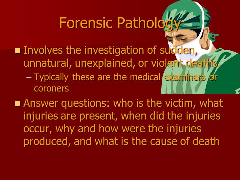 Forensic Pathology Involves the investigation of sudden, unnatural, unexplained, or violent deaths.