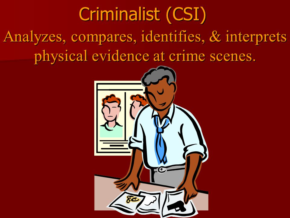 Criminalist (CSI) Analyzes, compares, identifies, & interprets physical evidence at crime scenes.