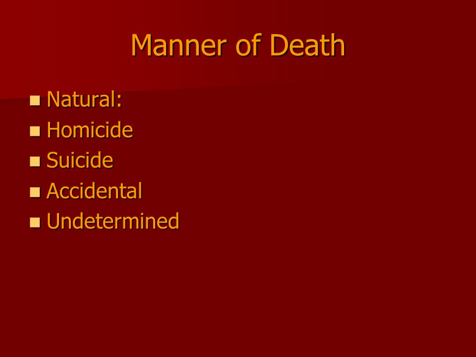 Manner of Death Natural: Homicide Suicide Accidental Undetermined