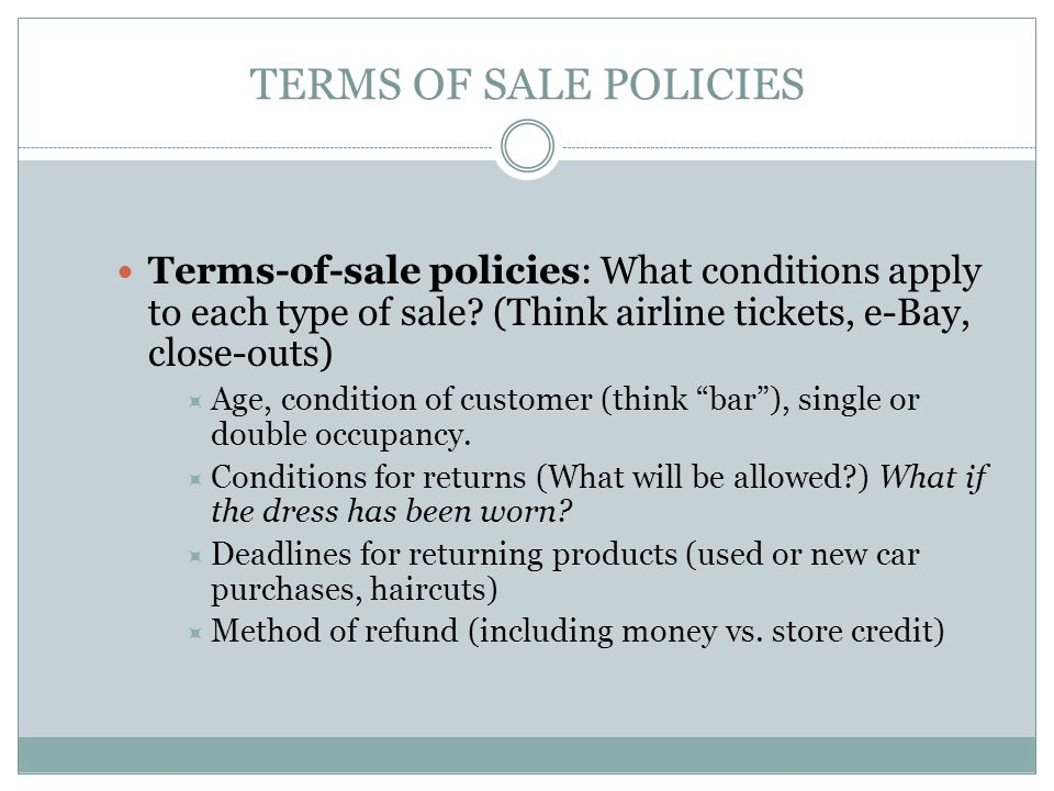 TERMS OF SALE POLICIES Terms-of-sale policies: What conditions apply to each type of sale (Think airline tickets, e-Bay, close-outs)