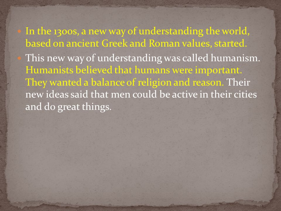 In the 1300s, a new way of understanding the world, based on ancient Greek and Roman values, started.