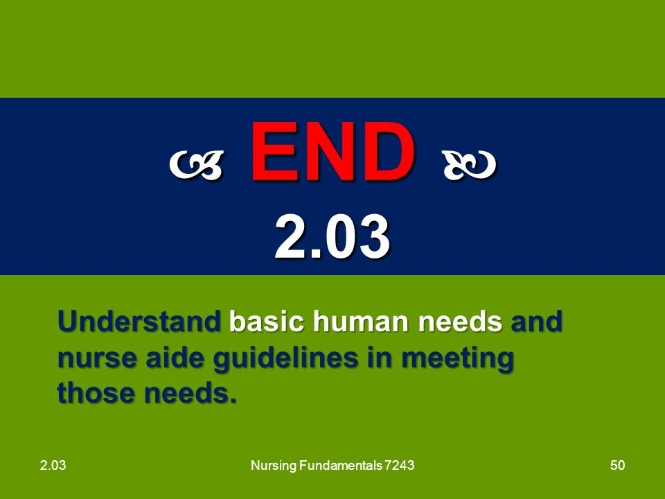 Nursing Fundamentals 7243  END  2.03. Understand basic human needs and nurse aide guidelines in meeting those needs.