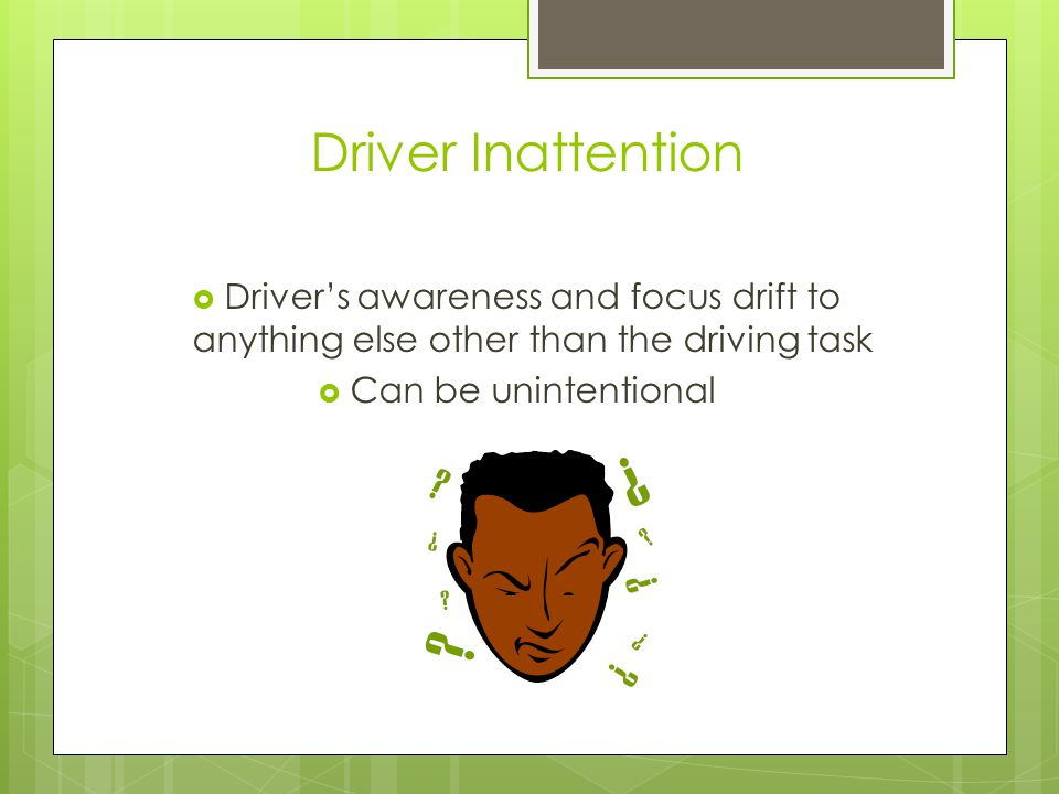 Driver Inattention Driver's awareness and focus drift to anything else other than the driving task.