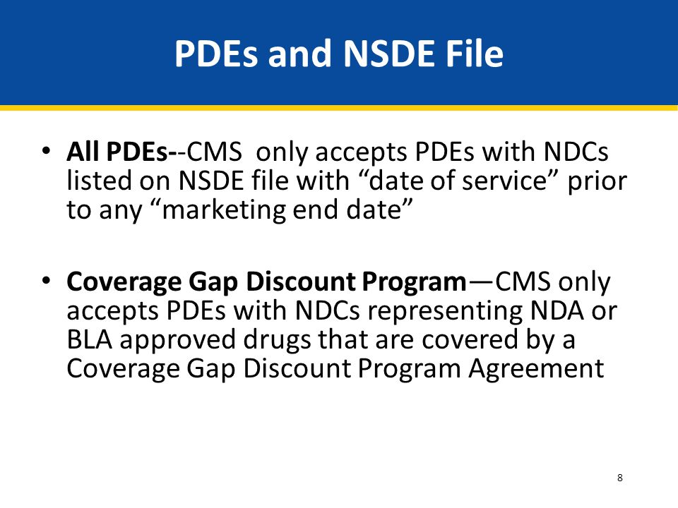 PDEs and NSDE File All PDEs--CMS only accepts PDEs with NDCs listed on NSDE file with date of service prior to any marketing end date