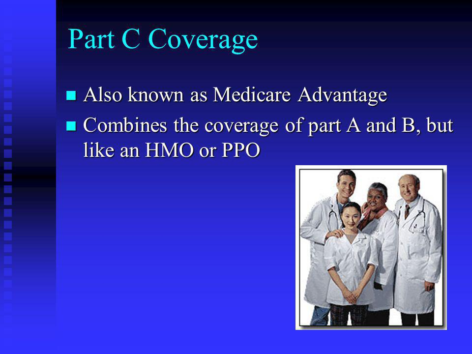 Part C Coverage Also known as Medicare Advantage