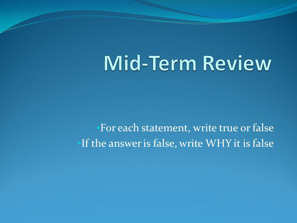 Mid-Term Review For each statement, write true or false