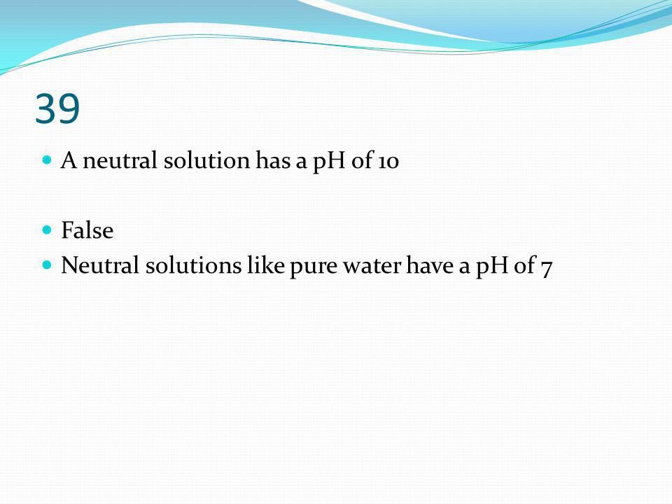 39 A neutral solution has a pH of 10 False