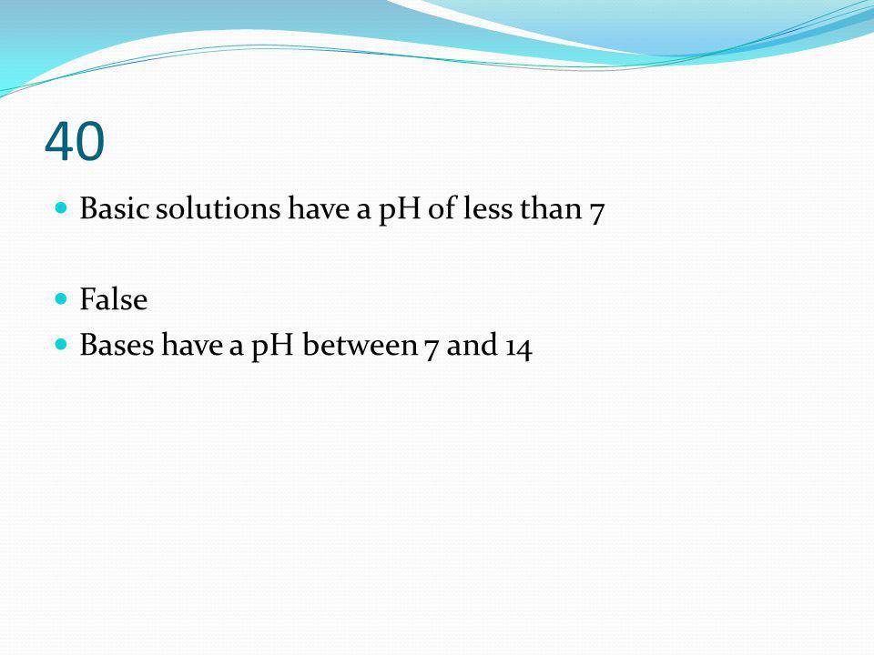 40 Basic solutions have a pH of less than 7 False