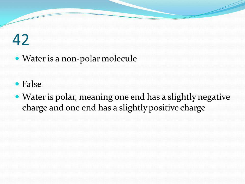 42 Water is a non-polar molecule False