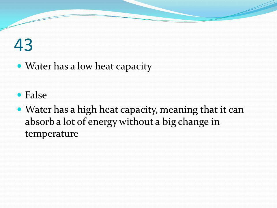 43 Water has a low heat capacity False