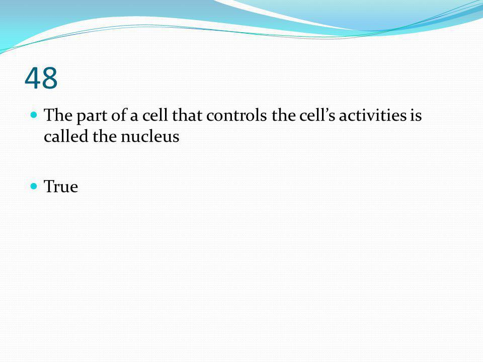48 The part of a cell that controls the cell's activities is called the nucleus True