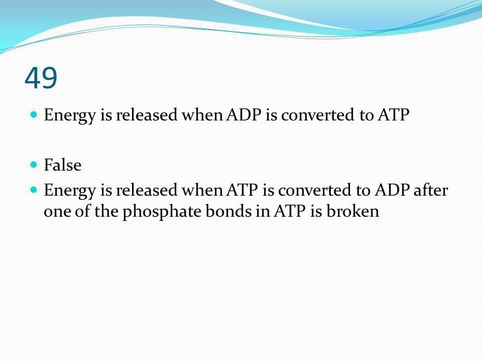 49 Energy is released when ADP is converted to ATP False