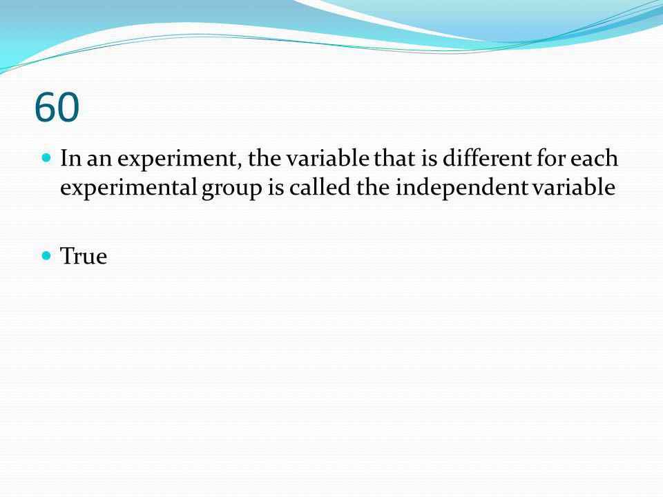 60 In an experiment, the variable that is different for each experimental group is called the independent variable.