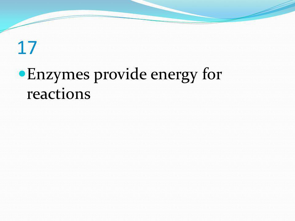 17 Enzymes provide energy for reactions