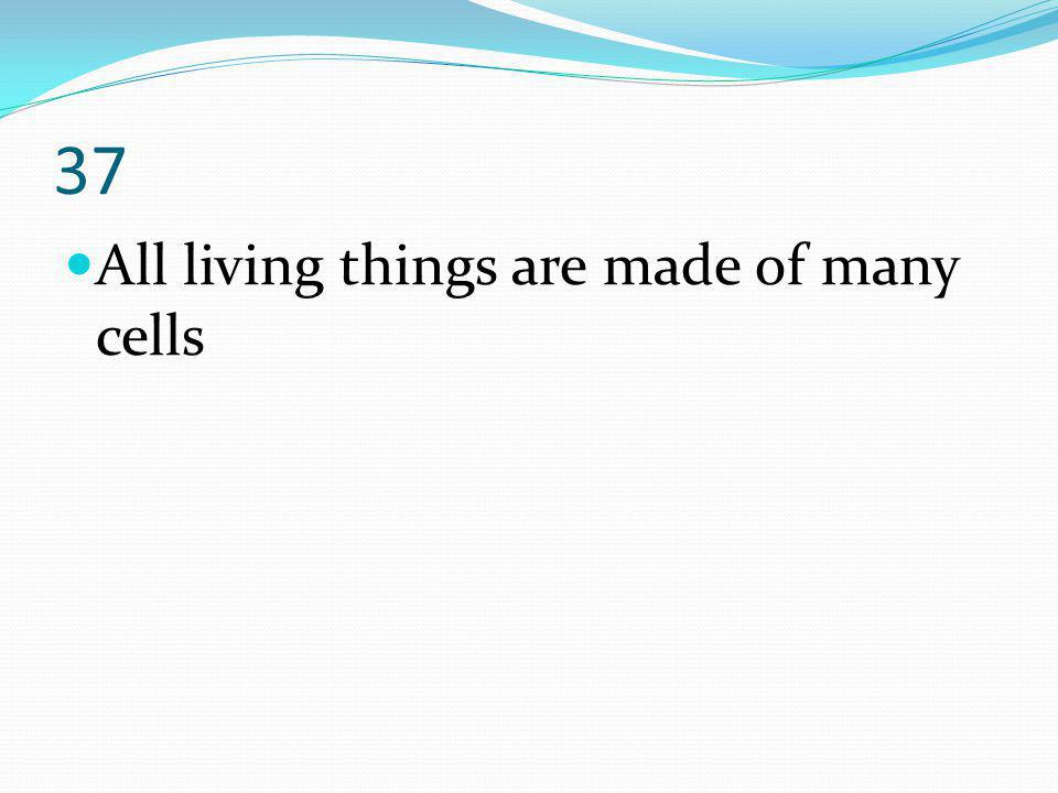37 All living things are made of many cells