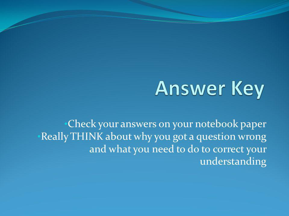 Answer Key Check your answers on your notebook paper